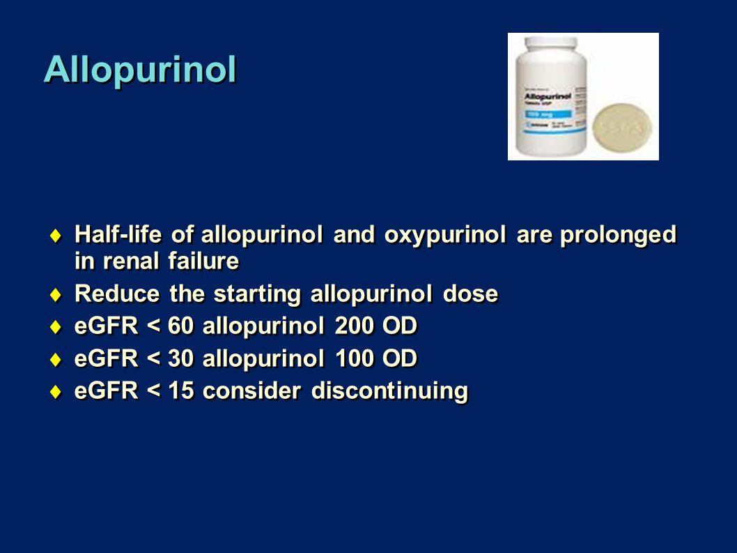 Allopurinol  Half-life of allopurinol and oxypurinol are prolonged in renal failure  Reduce the starting allopurinol dose  eGFR < 60 allopurinol 200 OD  eGFR < 30 allopurinol 100 OD  eGFR < 15 consider discontinuing  Half-life of allopurinol and oxypurinol are prolonged in renal failure  Reduce the starting allopurinol dose  eGFR < 60 allopurinol 200 OD  eGFR < 30 allopurinol 100 OD  eGFR < 15 consider discontinuing