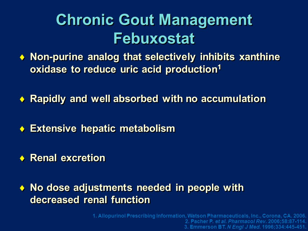 Chronic Gout Management Febuxostat  Non-purine analog that selectively inhibits xanthine oxidase to reduce uric acid production 1  Rapidly and well absorbed with no accumulation  Extensive hepatic metabolism  Renal excretion  No dose adjustments needed in people with decreased renal function  Non-purine analog that selectively inhibits xanthine oxidase to reduce uric acid production 1  Rapidly and well absorbed with no accumulation  Extensive hepatic metabolism  Renal excretion  No dose adjustments needed in people with decreased renal function 1.