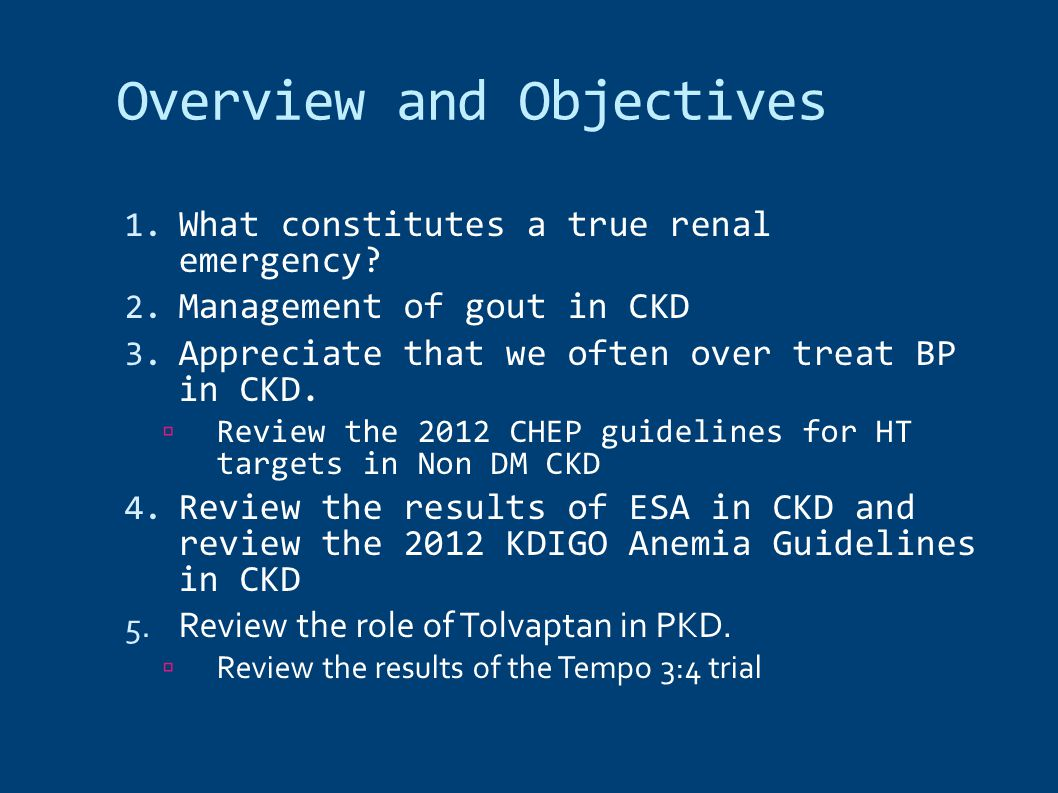 Overview and Objectives 1. What constitutes a true renal emergency? 2. Management of gout in CKD 3. Appreciate that we often over treat BP in CKD.  R