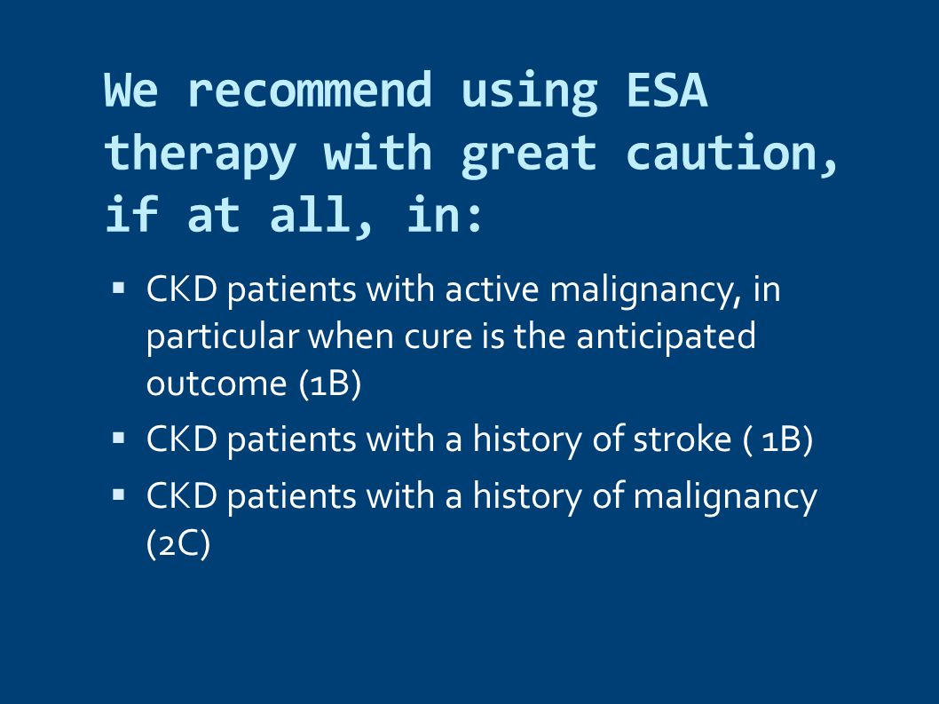 We recommend using ESA therapy with great caution, if at all, in:  CKD patients with active malignancy, in particular when cure is the anticipated outcome (1B)  CKD patients with a history of stroke ( 1B)  CKD patients with a history of malignancy (2C)