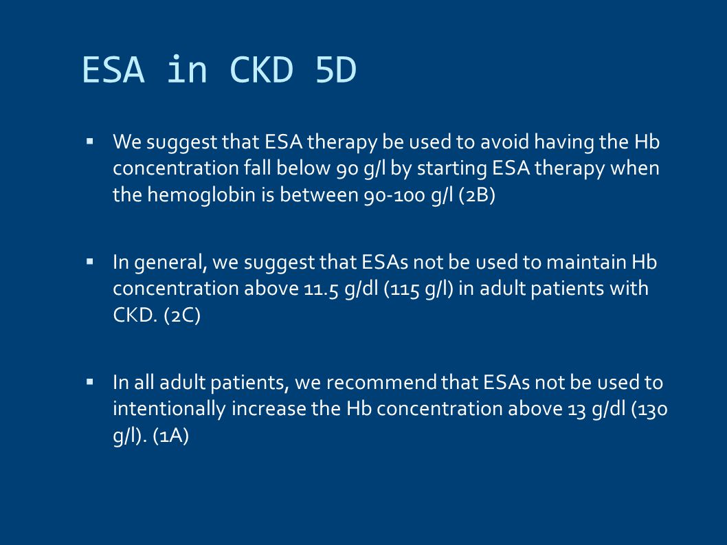 ESA in CKD 5D  We suggest that ESA therapy be used to avoid having the Hb concentration fall below 90 g/l by starting ESA therapy when the hemoglobin