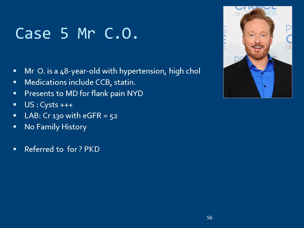 Case 5 Mr C.O.  Mr O. is a 48-year-old with hypertension, high chol  Medications include CCB, statin.  Presents to MD for flank pain NYD  US : Cys