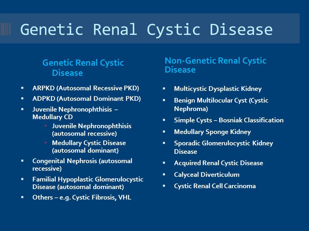 Genetic Renal Cystic Disease Non-Genetic Renal Cystic Disease  ARPKD (Autosomal Recessive PKD)  ADPKD (Autosomal Dominant PKD)  Juvenile Nephronophthisis – Medullary CD  Juvenile Nephronophthisis (autosomal recessive)  Medullary Cystic Disease (autosomal dominant)  Congenital Nephrosis (autosomal recessive)  Familial Hypoplastic Glomerulocystic Disease (autosomal dominant)  Others – e.g.
