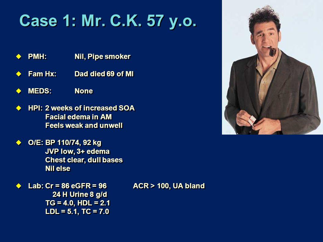 Case 1: Mr. C.K. 57 y.o.  PMH:Nil, Pipe smoker  Fam Hx:Dad died 69 of MI  MEDS: None  HPI:2 weeks of increased SOA Facial edema in AM Feels weak a