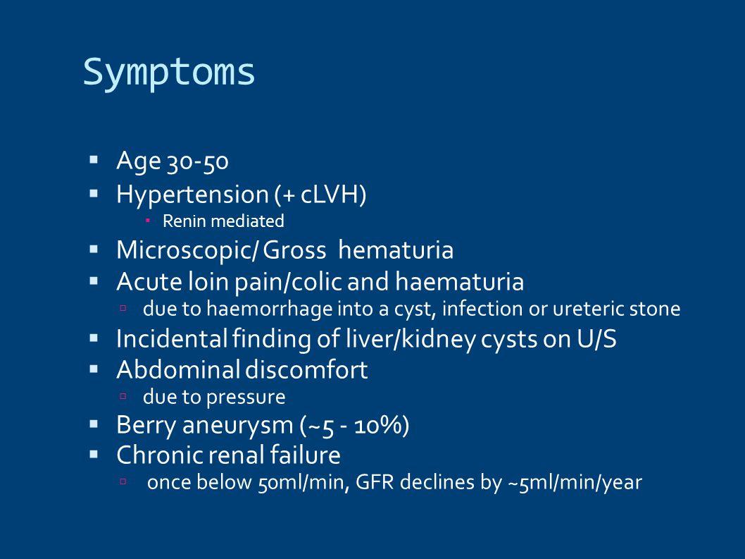 Symptoms  Age 30-50  Hypertension (+ cLVH)  Renin mediated  Microscopic/ Gross hematuria  Acute loin pain/colic and haematuria  due to haemorrha