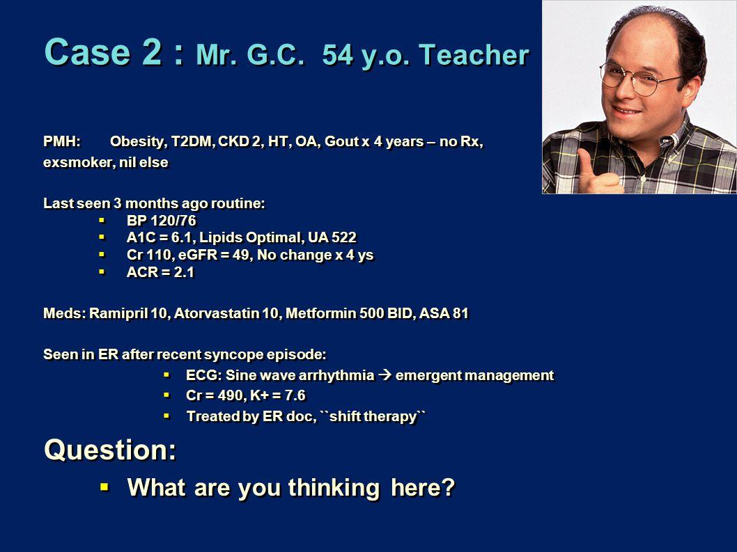 Case 2 : Mr. G.C. 54 y.o. Teacher PMH: Obesity, T2DM, CKD 2, HT, OA, Gout x 4 years – no Rx, exsmoker, nil else Last seen 3 months ago routine:  BP 1