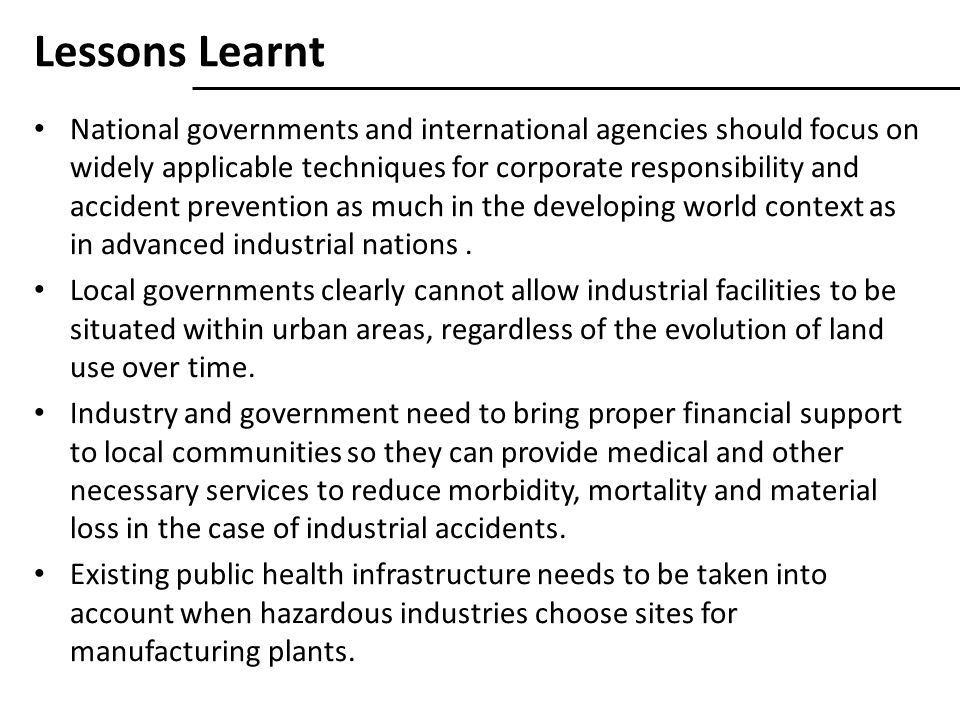 Lessons Learnt National governments and international agencies should focus on widely applicable techniques for corporate responsibility and accident prevention as much in the developing world context as in advanced industrial nations.