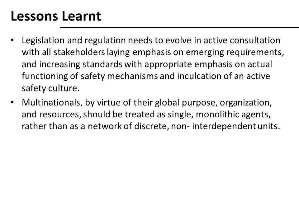 Lessons Learnt Legislation and regulation needs to evolve in active consultation with all stakeholders laying emphasis on emerging requirements, and increasing standards with appropriate emphasis on actual functioning of safety mechanisms and inculcation of an active safety culture.