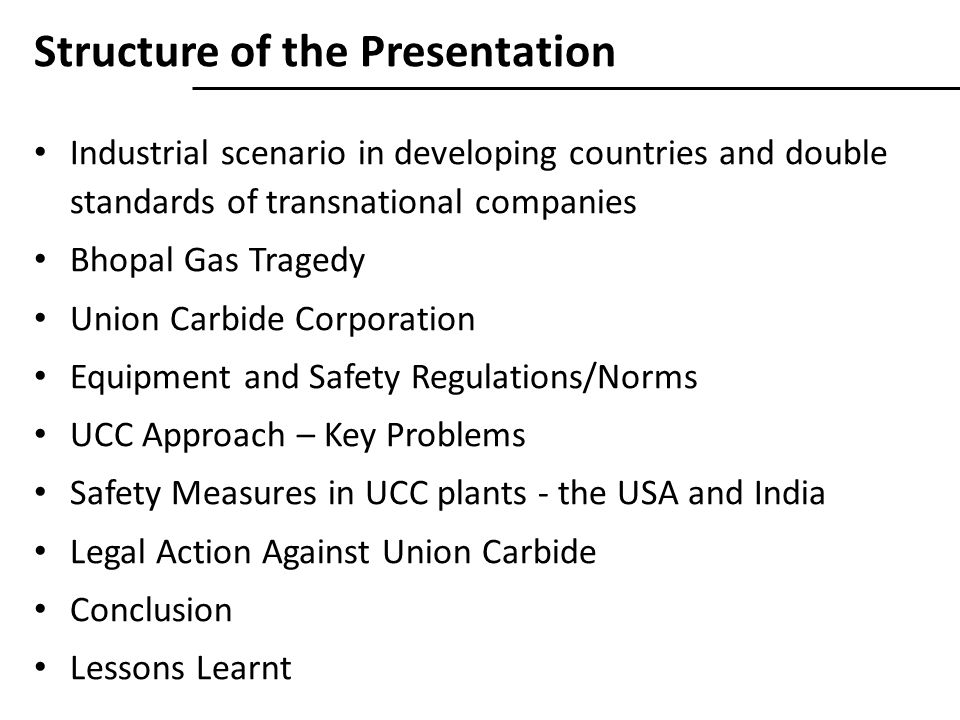 Structure of the Presentation Industrial scenario in developing countries and double standards of transnational companies Bhopal Gas Tragedy Union Carbide Corporation Equipment and Safety Regulations/Norms UCC Approach – Key Problems Safety Measures in UCC plants - the USA and India Legal Action Against Union Carbide Conclusion Lessons Learnt