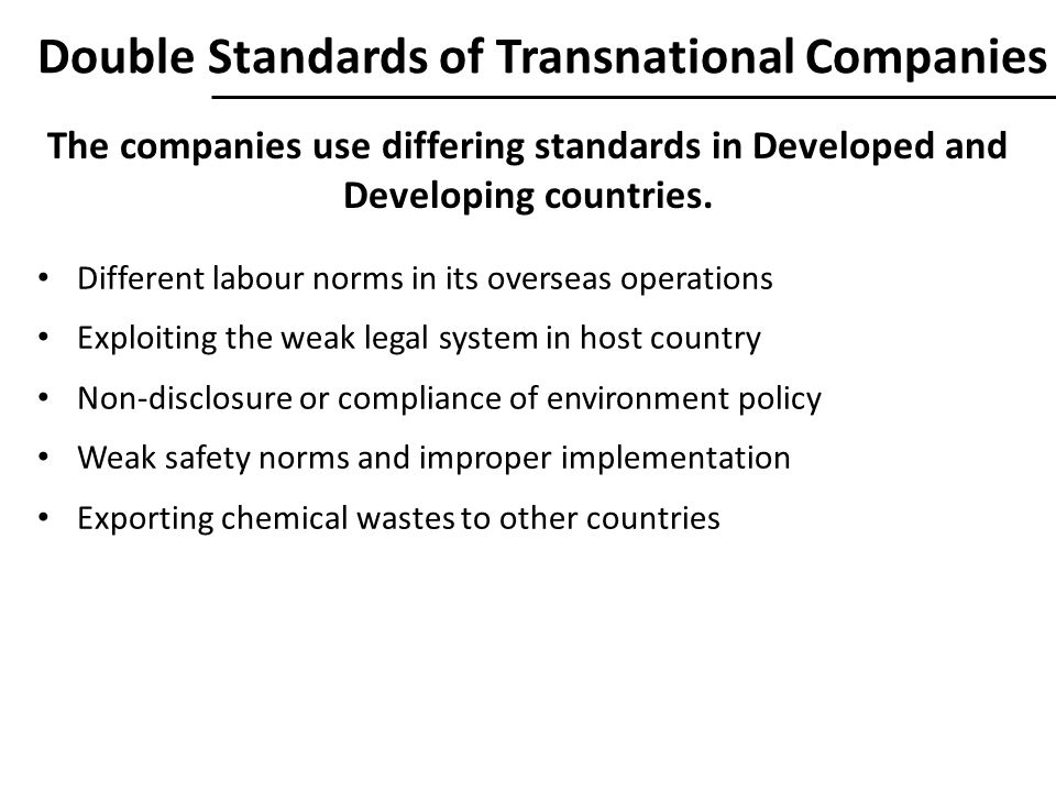 Double Standards of Transnational Companies Different labour norms in its overseas operations Exploiting the weak legal system in host country Non-disclosure or compliance of environment policy Weak safety norms and improper implementation Exporting chemical wastes to other countries The companies use differing standards in Developed and Developing countries.