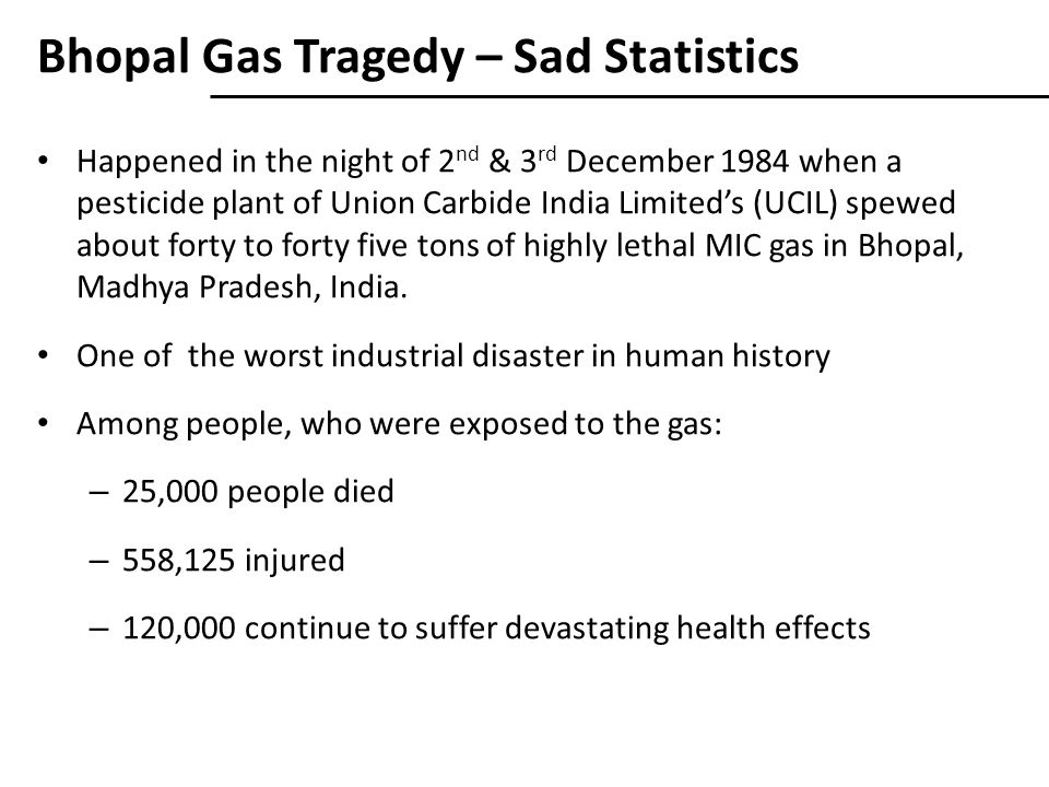 Bhopal Gas Tragedy – Sad Statistics Happened in the night of 2 nd & 3 rd December 1984 when a pesticide plant of Union Carbide India Limited's (UCIL) spewed about forty to forty five tons of highly lethal MIC gas in Bhopal, Madhya Pradesh, India.