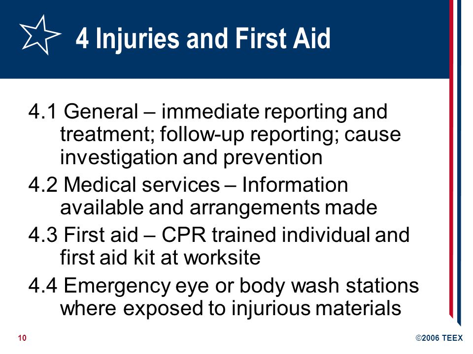 10©2006 TEEX 4 Injuries and First Aid 4.1 General – immediate reporting and treatment; follow-up reporting; cause investigation and prevention 4.2 Medical services – Information available and arrangements made 4.3 First aid – CPR trained individual and first aid kit at worksite 4.4 Emergency eye or body wash stations where exposed to injurious materials