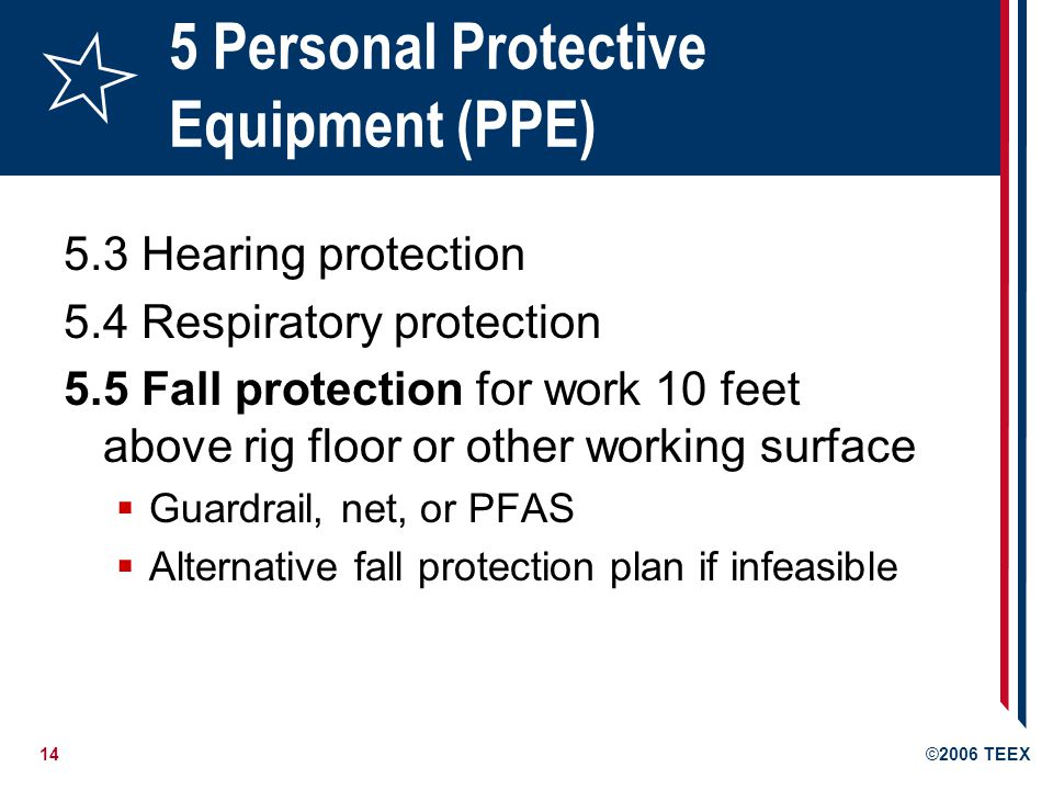 14©2006 TEEX 5 Personal Protective Equipment (PPE) 5.3 Hearing protection 5.4 Respiratory protection 5.5 Fall protection for work 10 feet above rig floor or other working surface  Guardrail, net, or PFAS  Alternative fall protection plan if infeasible
