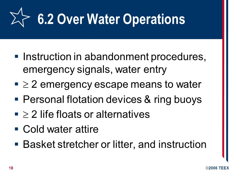 18©2006 TEEX 6.2 Over Water Operations  Instruction in abandonment procedures, emergency signals, water entry   2 emergency escape means to water  Personal flotation devices & ring buoys   2 life floats or alternatives  Cold water attire  Basket stretcher or litter, and instruction