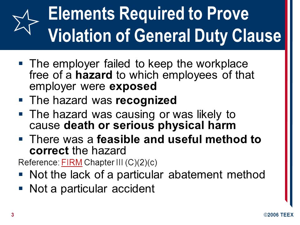 3©2006 TEEX Elements Required to Prove Violation of General Duty Clause  The employer failed to keep the workplace free of a hazard to which employees of that employer were exposed  The hazard was recognized  The hazard was causing or was likely to cause death or serious physical harm  There was a feasible and useful method to correct the hazard Reference: FIRM Chapter III (C)(2)(c)FIRM  Not the lack of a particular abatement method  Not a particular accident