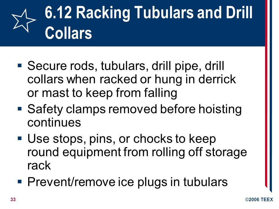 33©2006 TEEX 6.12 Racking Tubulars and Drill Collars  Secure rods, tubulars, drill pipe, drill collars when racked or hung in derrick or mast to keep from falling  Safety clamps removed before hoisting continues  Use stops, pins, or chocks to keep round equipment from rolling off storage rack  Prevent/remove ice plugs in tubulars