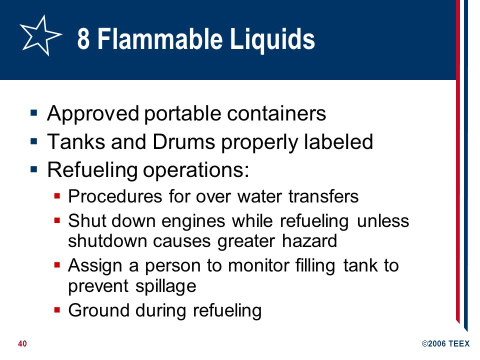 40©2006 TEEX 8 Flammable Liquids  Approved portable containers  Tanks and Drums properly labeled  Refueling operations:  Procedures for over water transfers  Shut down engines while refueling unless shutdown causes greater hazard  Assign a person to monitor filling tank to prevent spillage  Ground during refueling