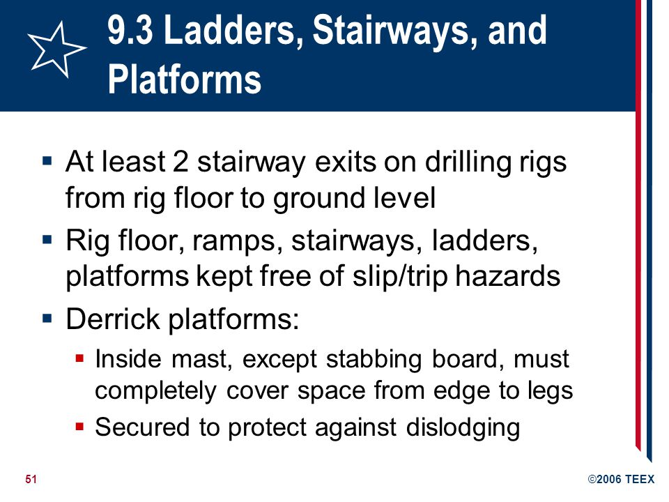 51©2006 TEEX 9.3 Ladders, Stairways, and Platforms  At least 2 stairway exits on drilling rigs from rig floor to ground level  Rig floor, ramps, stairways, ladders, platforms kept free of slip/trip hazards  Derrick platforms:  Inside mast, except stabbing board, must completely cover space from edge to legs  Secured to protect against dislodging