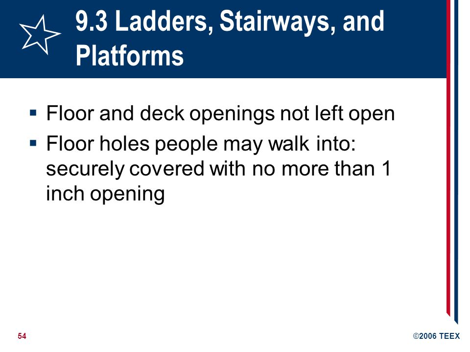 54©2006 TEEX 9.3 Ladders, Stairways, and Platforms  Floor and deck openings not left open  Floor holes people may walk into: securely covered with no more than 1 inch opening