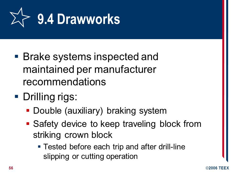 56©2006 TEEX 9.4 Drawworks  Brake systems inspected and maintained per manufacturer recommendations  Drilling rigs:  Double (auxiliary) braking system  Safety device to keep traveling block from striking crown block  Tested before each trip and after drill-line slipping or cutting operation
