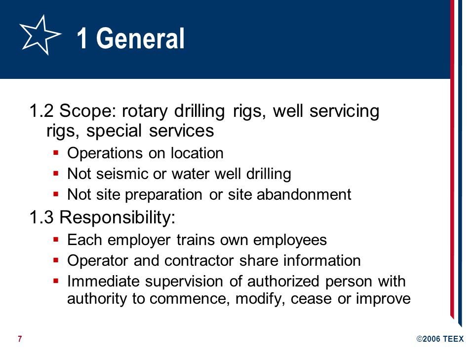 7©2006 TEEX 1 General 1.2 Scope: rotary drilling rigs, well servicing rigs, special services  Operations on location  Not seismic or water well drilling  Not site preparation or site abandonment 1.3 Responsibility:  Each employer trains own employees  Operator and contractor share information  Immediate supervision of authorized person with authority to commence, modify, cease or improve