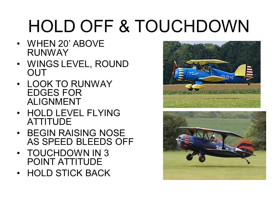 HOLD OFF & TOUCHDOWN WHEN 20' ABOVE RUNWAY WINGS LEVEL, ROUND OUT LOOK TO RUNWAY EDGES FOR ALIGNMENT HOLD LEVEL FLYING ATTITUDE BEGIN RAISING NOSE AS