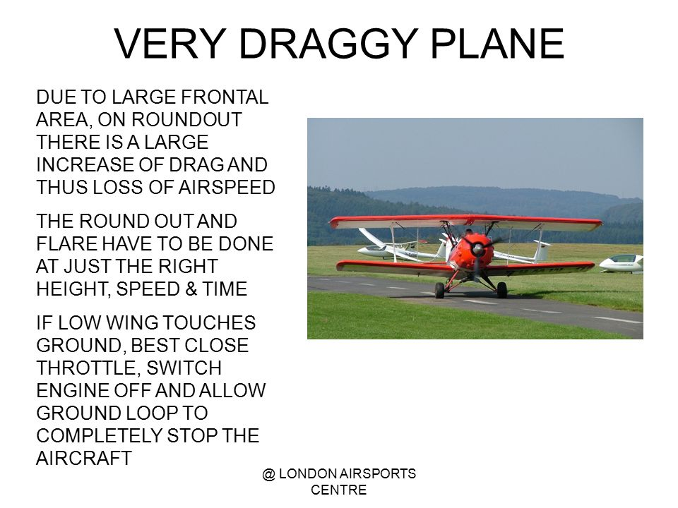 @ LONDON AIRSPORTS CENTRE VERY DRAGGY PLANE DUE TO LARGE FRONTAL AREA, ON ROUNDOUT THERE IS A LARGE INCREASE OF DRAG AND THUS LOSS OF AIRSPEED THE ROU