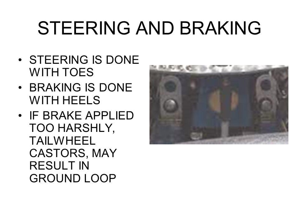 STEERING AND BRAKING STEERING IS DONE WITH TOES BRAKING IS DONE WITH HEELS IF BRAKE APPLIED TOO HARSHLY, TAILWHEEL CASTORS, MAY RESULT IN GROUND LOOP