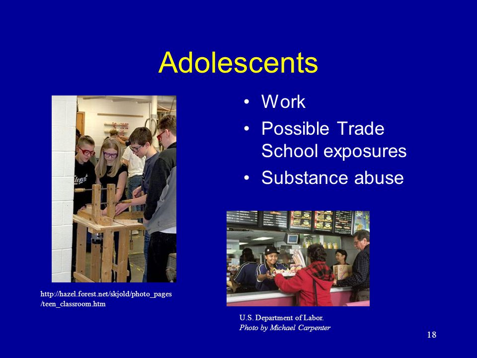 18 Adolescents Work Possible Trade School exposures Substance abuse http://hazel.forest.net/skjold/photo_pages /teen_classroom.htm U.S.