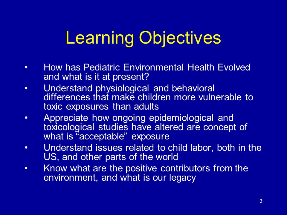 3 Learning Objectives How has Pediatric Environmental Health Evolved and what is it at present.