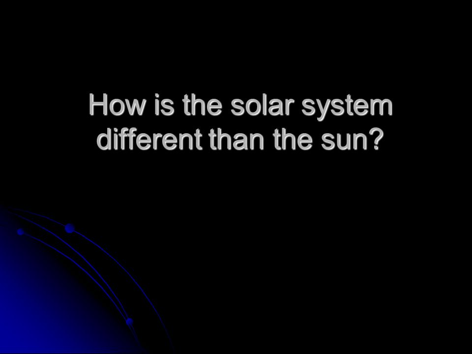 How is the solar system different than the sun?