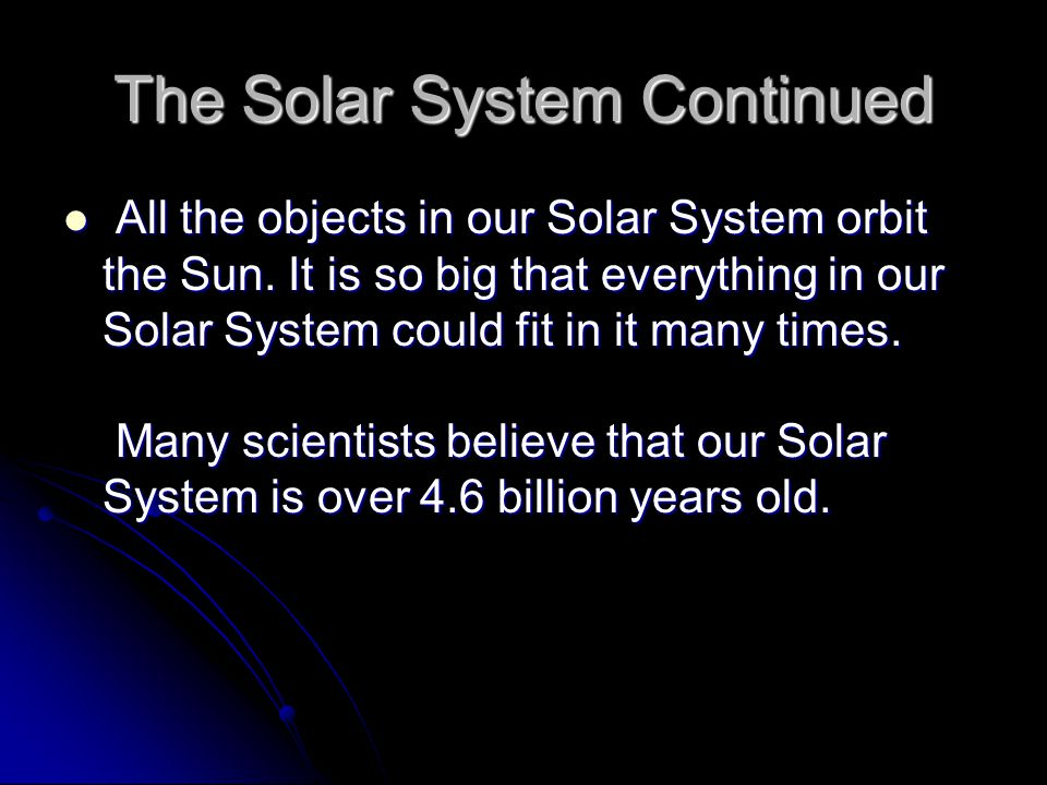 The Solar System Continued All the objects in our Solar System orbit the Sun. It is so big that everything in our Solar System could fit in it many ti
