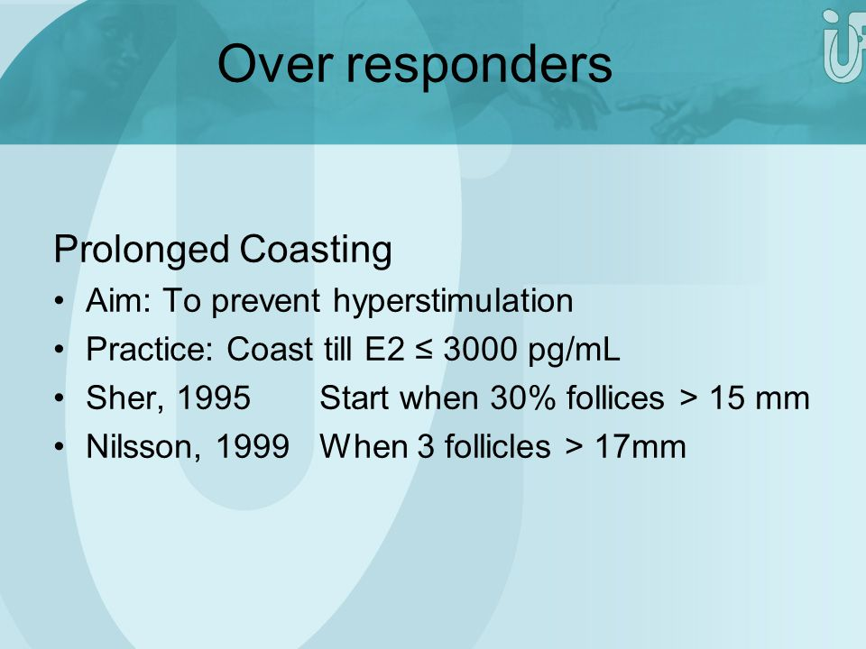 Over responders Prolonged Coasting Aim: To prevent hyperstimulation Practice: Coast till E2 ≤ 3000 pg/mL Sher, 1995Start when 30% follices > 15 mm Nil