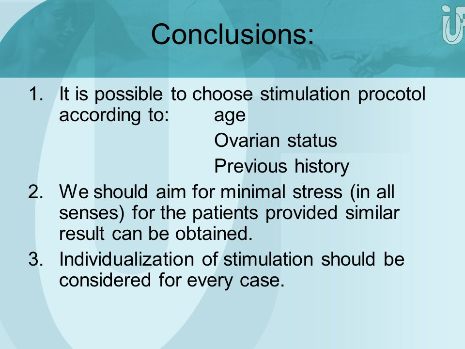 Conclusions: 1.It is possible to choose stimulation procotol according to:age Ovarian status Previous history 2.We should aim for minimal stress (in a