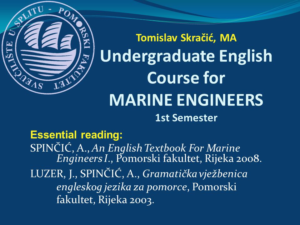 Essential reading: SPINČIĆ, A., An English Textbook For Marine Engineers I., Pomorski fakultet, Rijeka 2008. LUZER, J., SPINČIĆ, A., Gramatička vježbe