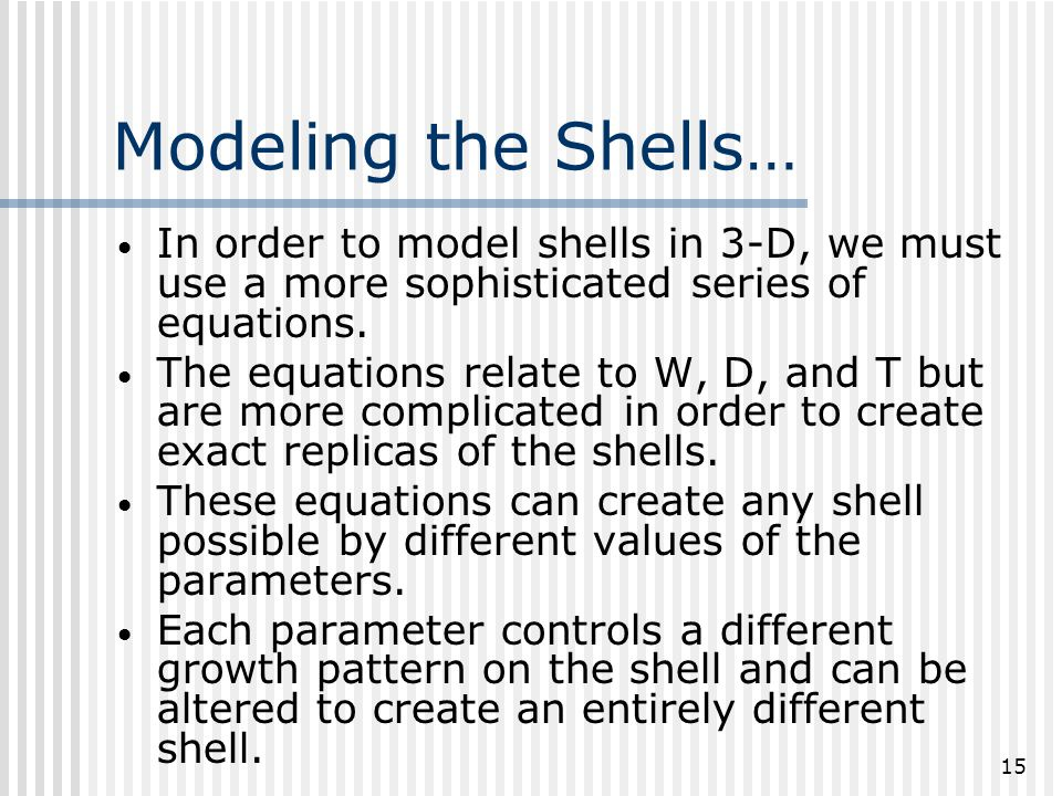15 Modeling the Shells… In order to model shells in 3-D, we must use a more sophisticated series of equations.