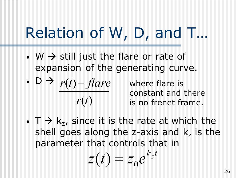26 Relation of W, D, and T… W  still just the flare or rate of expansion of the generating curve.