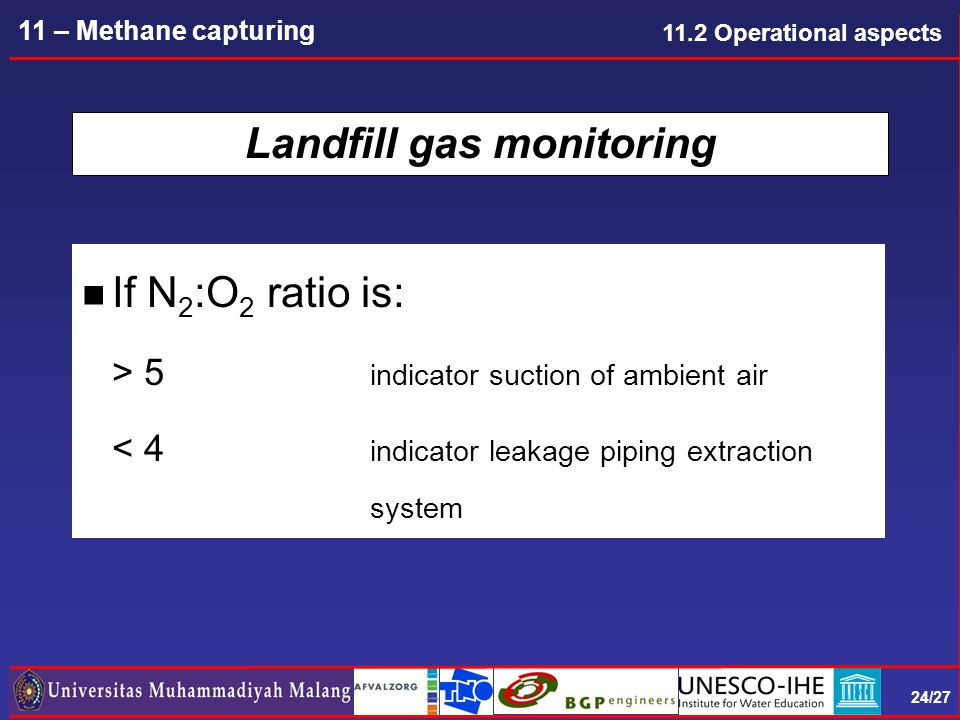 24/27 11 – Methane capturing Landfill gas monitoring n If N 2 :O 2 ratio is: > 5 indicator suction of ambient air < 4 indicator leakage piping extraction system 11.2 Operational aspects