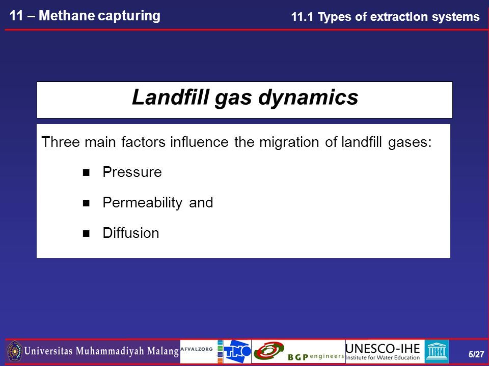 5/27 11 – Methane capturing Landfill gas dynamics Three main factors influence the migration of landfill gases: n Pressure n Permeability and n Diffusion 11.1 Types of extraction systems