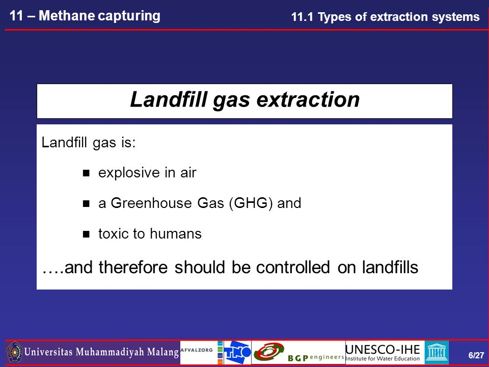 6/27 11 – Methane capturing Landfill gas extraction Landfill gas is: n explosive in air n a Greenhouse Gas (GHG) and n toxic to humans ….and therefore should be controlled on landfills 11.1 Types of extraction systems