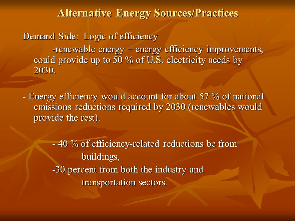 Alternative Energy Sources/Practices Demand Side: Logic of efficiency -renewable energy + energy efficiency improvements, could provide up to 50 % of