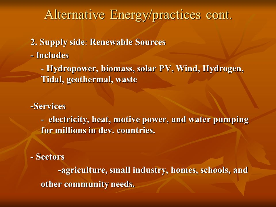 Alternative Energy/practices cont. 2. Supply side: Renewable Sources - Includes - Hydropower, biomass, solar PV, Wind, Hydrogen, Tidal, geothermal, wa