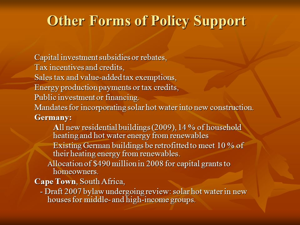 Other Forms of Policy Support Capital investment subsidies or rebates, Tax incentives and credits, Sales tax and value-added tax exemptions, Energy production payments or tax credits, Public investment or financing.