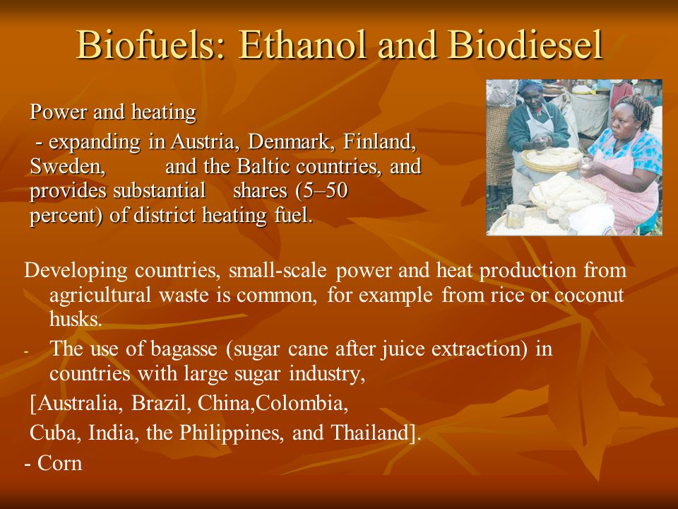 Biofuels: Ethanol and Biodiesel Developing countries, small-scale power and heat production from agricultural waste is common, for example from rice or coconut husks.