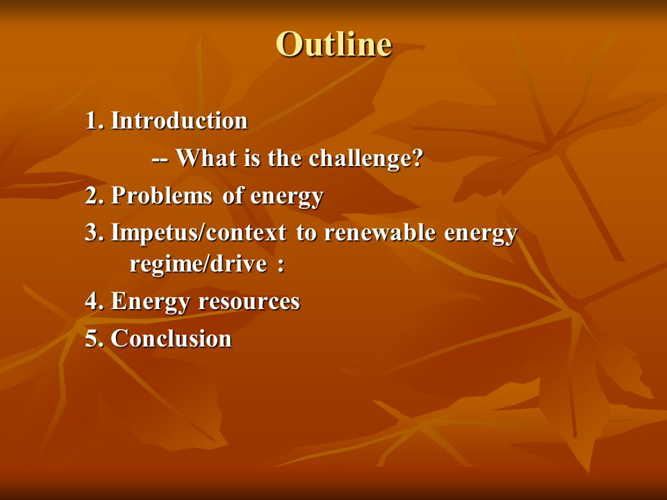 Outline 1. Introduction -- What is the challenge? 2. Problems of energy 3. Impetus/context to renewable energy regime/drive : 4. Energy resources 5. C