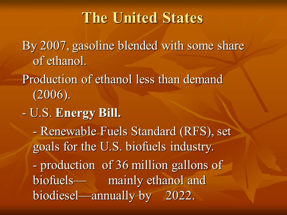 The United States By 2007, gasoline blended with some share of ethanol. Production of ethanol less than demand (2006). - U.S. Energy Bill. - Renewable