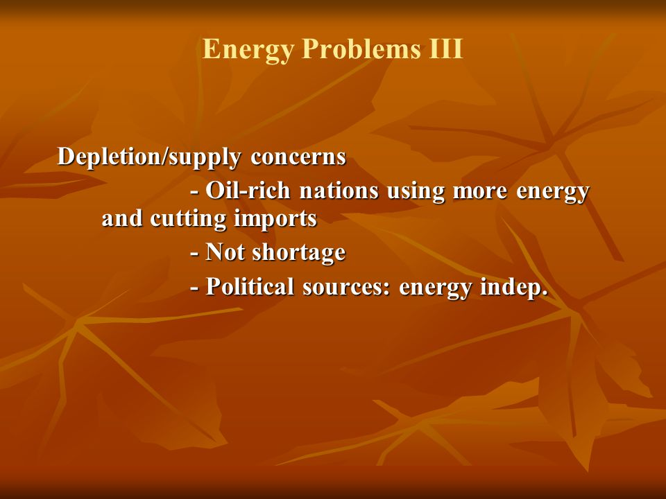 Energy Problems III Depletion/supply concerns - Oil-rich nations using more energy and cutting imports - Not shortage - Political sources: energy indep.