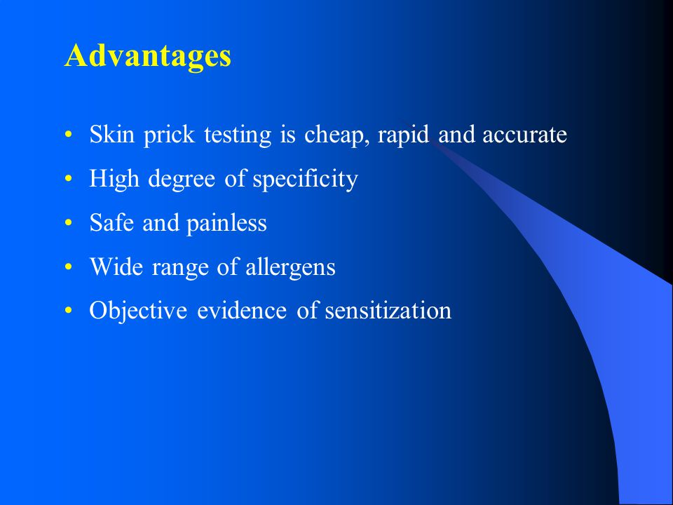 Advantages Skin prick testing is cheap, rapid and accurate High degree of specificity Safe and painless Wide range of allergens Objective evidence of sensitization