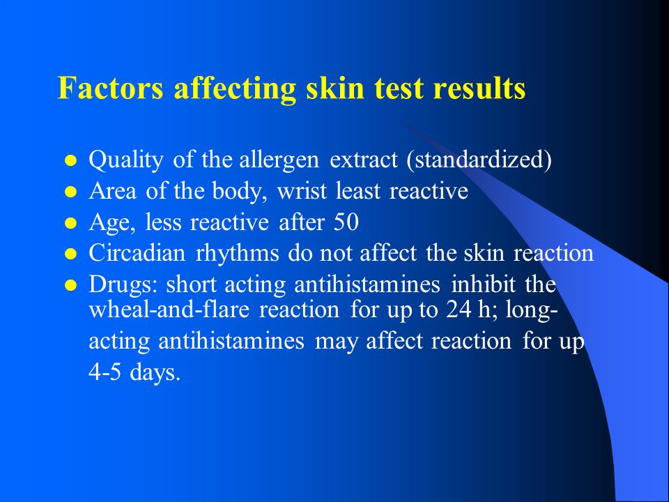 Factors affecting skin test results Quality of the allergen extract (standardized) Area of the body, wrist least reactive Age, less reactive after 50 Circadian rhythms do not affect the skin reaction Drugs: short acting antihistamines inhibit the wheal-and-flare reaction for up to 24 h; long- acting antihistamines may affect reaction for up 4-5 days.