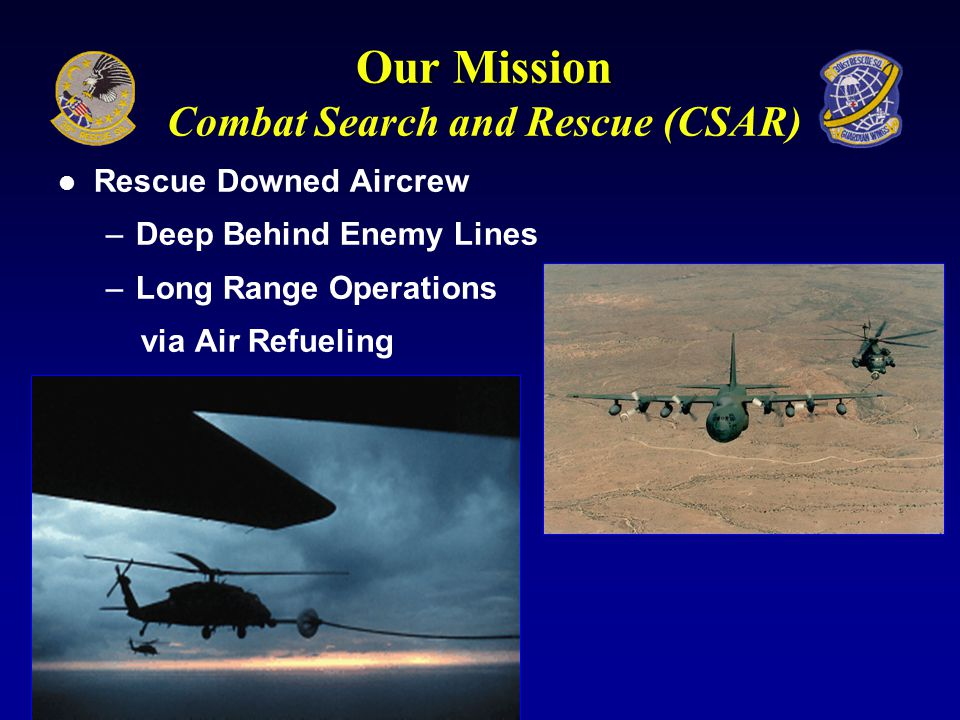 What we do…… Combat Rescue Mission: The Jolly Greens Day & Night, All Weather, Enemy Territory, Hostile Environment Space Shuttle Astronaut Rescue and Missile range clearance Mission Training Mission: Constantly train for the first two missions !